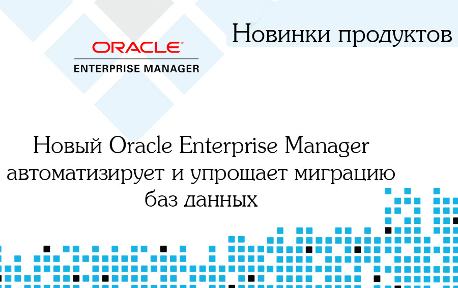 Новый Oracle Enterprise Manager автоматизирует и упрощает миграцию баз данных